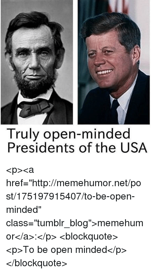 "Tumblr, Blog, and Http: Truly open-minded  Presidents of the USA <p><a href=""http://memehumor.net/post/175197915407/to-be-open-minded"" class=""tumblr_blog"">memehumor</a>:</p>  <blockquote><p>To be open minded</p></blockquote>"