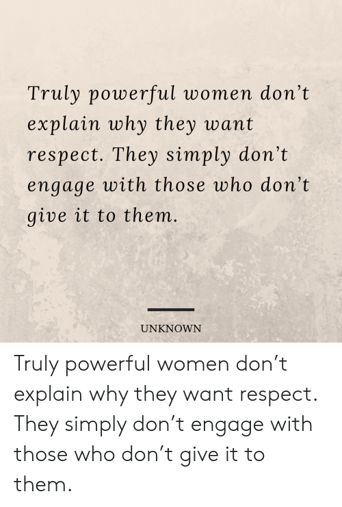 Respect, Women, and Powerful: Truly powerful women don't  explain why they want  respect. They simply don't  engage with those who don't  give it to them.  UNKNOWN Truly powerful women don't explain why they want respect. They simply don't engage with those who don't give it to them.