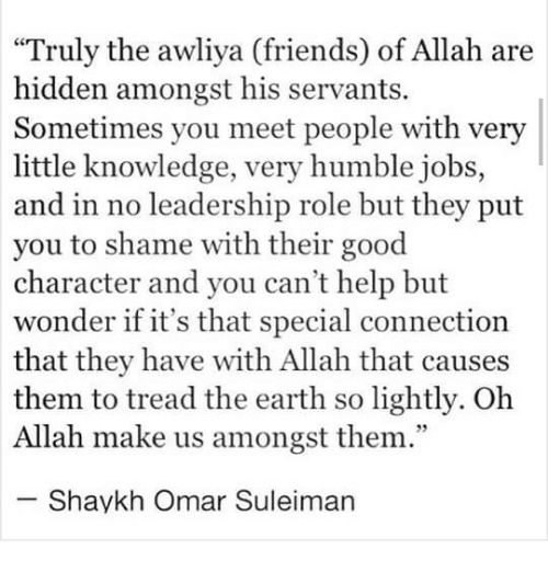 "Friends, Earth, and Good: ""Truly the awliya (friends) of Allah are  hidden amongst his servants.  Sometimes you meet people with very  little knowledge, very humble jobs,  and in no leadership role but they put  you to shame with their good  character and you can't help but  wonder if it's that special connection  that they have with Allah that causes  them to tread the earth so lightly. Oh  Allah make us amongst them.""  Shaykh Omar Suleiman"