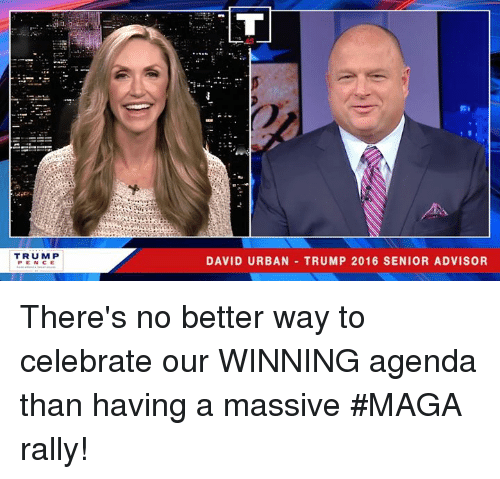 Trump, Urban, and Rally: TRUM P  PEN CE  DAVID URBAN TRUMP 2016 SENIOR ADVISOR There's no better way to celebrate our WINNING agenda than having a massive #MAGA rally!