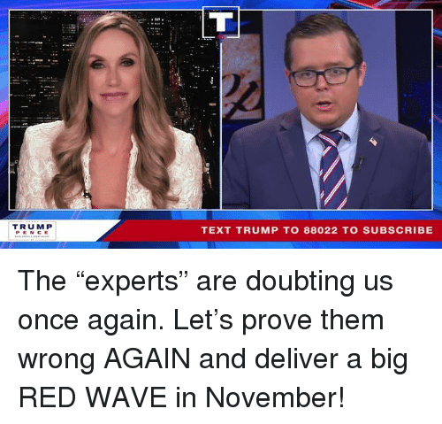 "Text, Trump, and Big Red: TRUM P  PEN CE  TEXT TRUMP TO 88022 TO SUBSCRIBE The ""experts"" are doubting us once again. Let's prove them wrong AGAIN and deliver a big RED WAVE in November!"