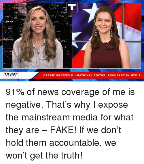 Fake, News, and Truth: TRUM P  PENCE  CARRIE SHEFFIELD -NATIONAL EDITOR, ACCURACY IN MEDIA 91% of news coverage of me is negative. That's why I expose the mainstream media for what they are – FAKE! If we don't hold them accountable, we won't get the truth!