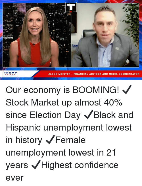 Confidence, History, and Media: TRUM P  PENCE  JASON MEISTER FINANCIAL ADVISOR AND MEDIA COMMENTATOR Our economy is BOOMING!  ✔️Stock Market up almost 40% since Election Day  ✔️Black and Hispanic unemployment lowest in history ✔️Female unemployment lowest in 21 years ✔️Highest confidence ever