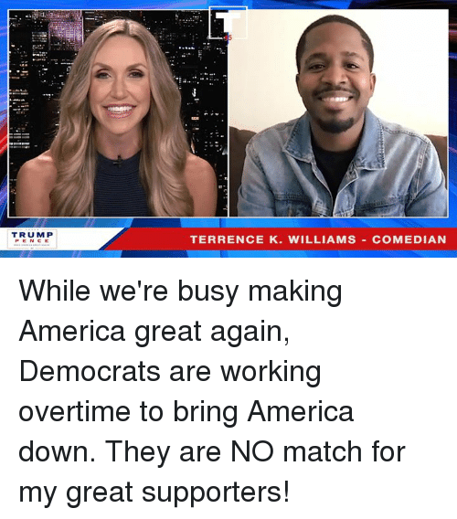 America, Match, and Working: TRUM P  PENCE  TERRENCE K. WILLIAMS COMEDIAN While we're busy making America great again, Democrats are working overtime to bring America down. They are NO match for my great supporters!