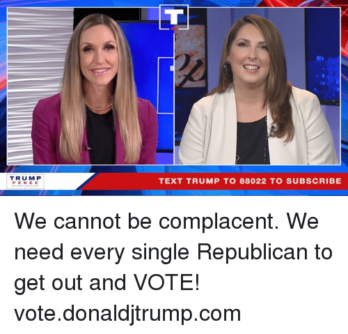 Text, Trump, and Single: TRUM P  PENCE  TEXT TRUMP TO 88022 TO SUBSCRIBE We cannot be complacent. We need every single Republican to get out and VOTE! vote.donaldjtrump.com