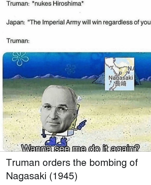 "bombing: Truman: *nukes Hiroshima*  Japan: ""The Imperial Army will win regardless of you  Truman:  Nagasaki Truman orders the bombing of Nagasaki (1945)"