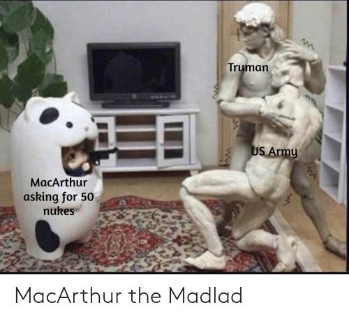 Asking: Truman  US Army  MacArthur  asking for 50  nukes MacArthur the Madlad