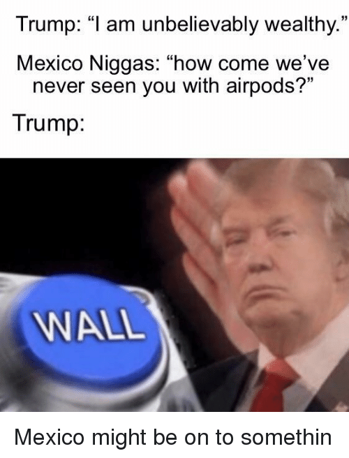 """unbelievably: Trump: """"1 am unbelievably wealthy.  Mexico Niggas: """"how come we've  35  never seen you with airpods?""""  Trump  WALL Mexico might be on to somethin"""