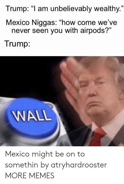 """unbelievably: Trump: """"1 am unbelievably wealthy.  Mexico Niggas: """"how come we've  35  never seen you with airpods?""""  Trump  WALL Mexico might be on to somethin by atryhardrooster MORE MEMES"""