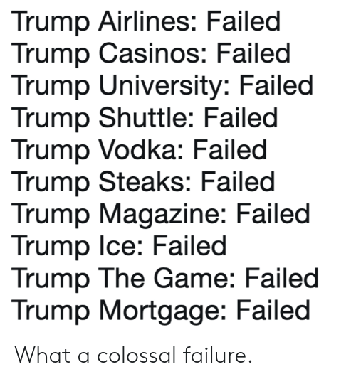 Memes, The Game, and Game: Trump Airlines: Failed  Trump Casinos: Failed  Trump University: Failed  Trump Shuttle: Failed  Trump Vodka: Failed  Trump Steaks: Failed  Trump Magazine: Failed  Trump Ice: Failed  Trump The Game: Failed  Trump Mortgage: Failed What a colossal failure.