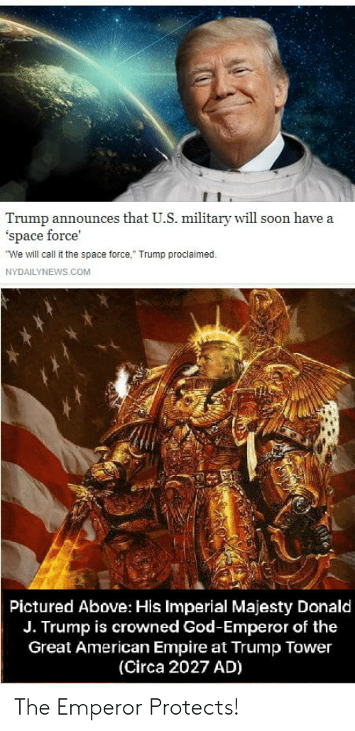 """Empire, God, and Soon...: Trump announces that U.S. military will soon have a  'space force'  We will call it the space force,"""" Trump proclaimed.  NYDAILYNEWS.COM  Pictured Above: His Imperial Majesty Donald  J. Trump is crowned God-Emperor of the  Great American Empire at Trump Tower  (Circa 2027 AD) The Emperor Protects!"""