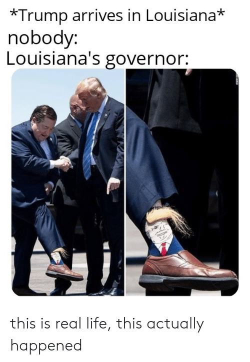 Life, Louisiana, and Trump: *Trump arrives in Louisiana*  nobody:  Louisiana's governor: this is real life, this actually happened