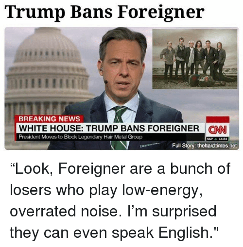 "cnn.com, Energy, and Memes: Trump Bans Foreigner  BREAKING NEWS  WHITE HOUSE: TRUMP BANS FOREIGNER CNN  President Moves to Block Legendary Hair Metal Group  Full Story: thehardtimes.net ""Look, Foreigner are a bunch of losers who play low-energy, overrated noise. I'm surprised they can even speak English."""