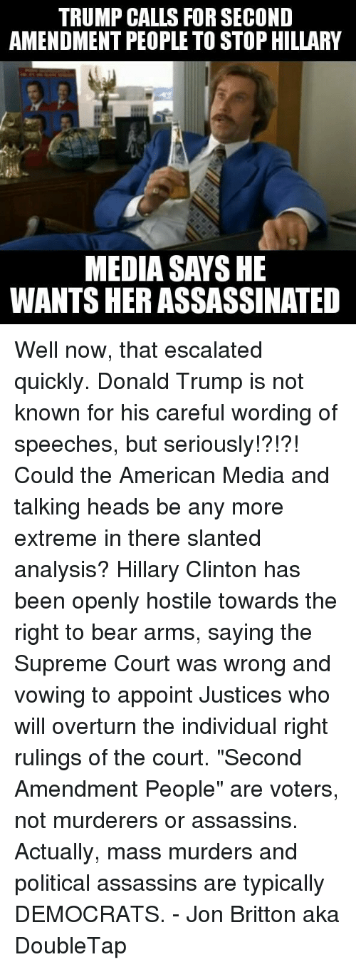 "Donald Trump, Hillary Clinton, and Memes: TRUMP CALLS FOR SECOND  AMENDMENT PEOPLE TO STOP HILLARY  MEDIA SAY SHE  WANTS HER ASSASSINATED Well now, that escalated quickly. Donald Trump is not known for his careful wording of speeches, but seriously!?!?! Could the American Media and talking heads be any more extreme in there slanted analysis? Hillary Clinton has been openly hostile towards the right to bear arms, saying the Supreme Court was wrong and vowing to appoint Justices who will overturn the individual right rulings of the court.  ""Second Amendment People"" are voters, not murderers or assassins. Actually, mass murders and political assassins are typically DEMOCRATS. - Jon Britton aka DoubleTap"