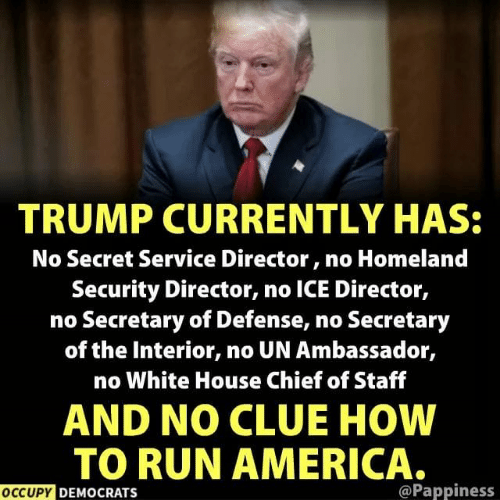 Occupy Democrats: TRUMP CURRENTLY HAS:  No Secret Service Director, no Homeland  Security Director, no ICE Director,  no Secretary of Defense, no Secretary  of the Interior, no UN Ambassador,  no White House Chief of Staff  AND NO CLUE HOW  TO RUN AMERICA.  OCCUPY DEMOCRATS  @Pappiness