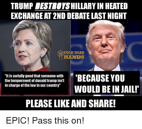 """debate-last-night: TRUMP DESTNOYSHILLARY IN HEATED  EXCHANGEAT 2ND DEBATE LAST NIGHT  COLD DEAD  """"Itis awfully good that Someone with  BECAUSE YOU  the temperment of donald trump isn't  in charge of the law in our country""""  WOULD BE IN JAIL!  PLEASE LIKE AND SHARE! EPIC! Pass this on!"""