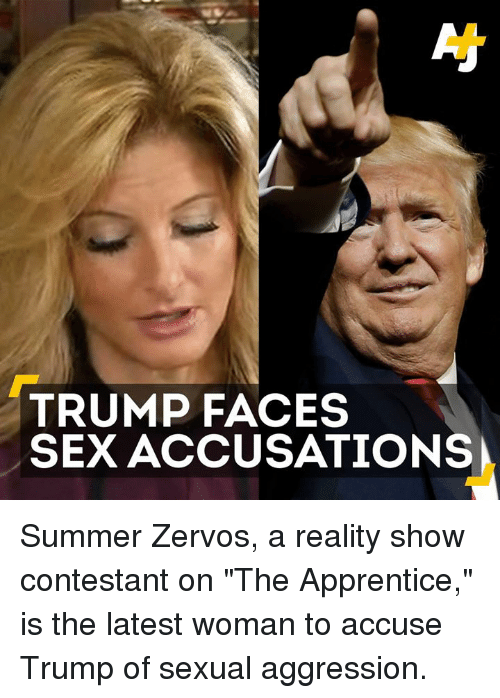 """Trump Face: TRUMP FACES  SEX ACCUSATIONS Summer Zervos, a reality show contestant on """"The Apprentice,"""" is the latest woman to accuse Trump of sexual aggression."""