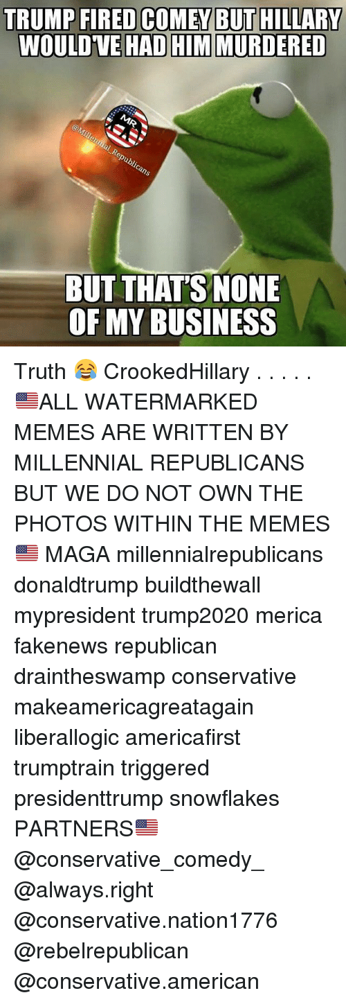 Memes, American, and Business: TRUMP FIRED COME BUT  HILLARY  WOULDVE HAD HIM MURDERED  BUT THAT'S NONE  OF MY BUSINESS Truth 😂 CrookedHillary . . . . . 🇺🇸ALL WATERMARKED MEMES ARE WRITTEN BY MILLENNIAL REPUBLICANS BUT WE DO NOT OWN THE PHOTOS WITHIN THE MEMES🇺🇸 MAGA millennialrepublicans donaldtrump buildthewall mypresident trump2020 merica fakenews republican draintheswamp conservative makeamericagreatagain liberallogic americafirst trumptrain triggered presidenttrump snowflakes PARTNERS🇺🇸 @conservative_comedy_ @always.right @conservative.nation1776 @rebelrepublican @conservative.american