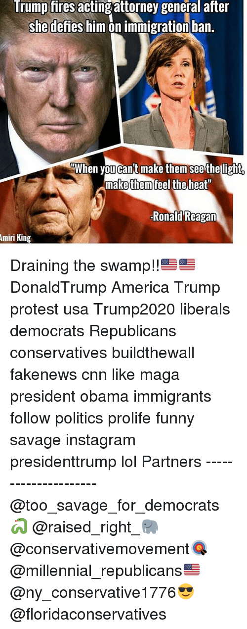 "Memes, Ronald Reagan, and Amiri King: Trump fires  attorney general after  she defies him on immigration ban.  When you cant make them see the light.  make them feel the heat""  Ronald Reagan  Amiri King Draining the swamp!!🇺🇸🇺🇸 DonaldTrump America Trump protest usa Trump2020 liberals democrats Republicans conservatives buildthewall fakenews cnn like maga president obama immigrants follow politics prolife funny savage instagram presidenttrump lol Partners --------------------- @too_savage_for_democrats🐍 @raised_right_🐘 @conservativemovement🎯 @millennial_republicans🇺🇸 @ny_conservative1776😎 @floridaconservatives"