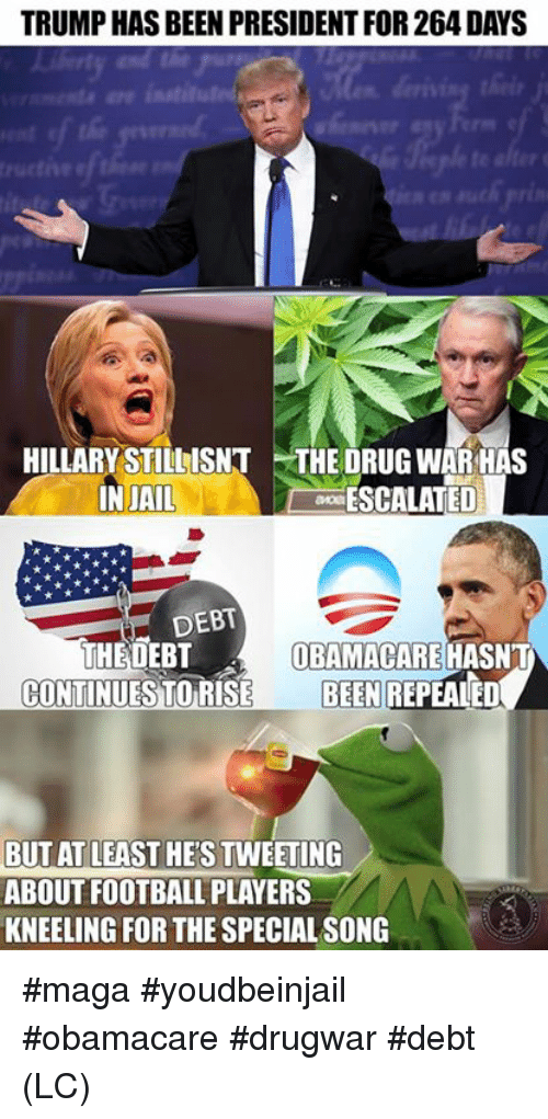Football, Memes, and Obamacare: TRUMP HAS BEEN PRESIDENT FOR 264 DAYS  HILLARY STILLISNT THE DRUG WAR HAS  INJAIL  ESCALATED  DEBT  THEDEBT  OBAMACARE HASNT  CONTINUESTORISE BEEN REPEALED  BUT AT LEAST HE'S TWEETING  ABOUT FOOTBALL PLAYERS  KNEELING FOR THE SPECIAL SONG #maga #youdbeinjail #obamacare #drugwar #debt (LC)