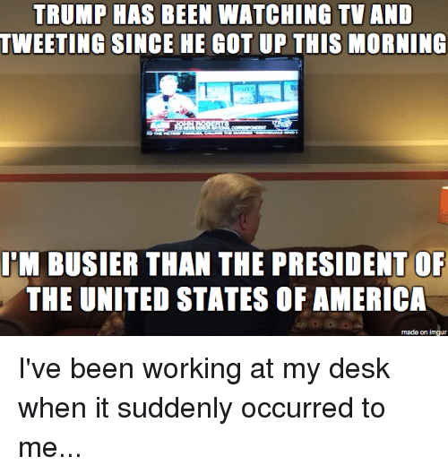 America, Donald Trump, and Desk: TRUMP HAS BEEN WATCHING TV AND  TWEETING SINCE HE GOT UP THIS MORNING  BUSIER THAN THE PRESIDENT OF  THE UNITED STATES OF AMERICA  made on imgur I've been working at my desk when it suddenly occurred to me...