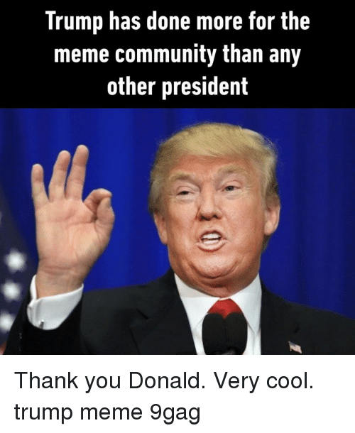 9gag, Community, and Meme: Trump has done more for the  meme community than any  other president Thank you Donald. Very cool.⠀ trump meme 9gag