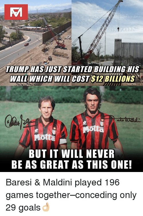 Goals, Memes, and Games: TRUMP HAS JUST STARTED BUILDING HIS  WALUWHICHWİLL COST $12 BILLIONS  BUT IT WILL NEVER  BE AS GREAT AS THIS ONE! Baresi & Maldini played 196 games together–conceding only 29 goals👌🏼