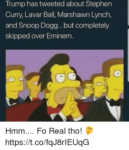 Eminem, Marshawn Lynch, and Memes: Trump has tweeted about Stephen  Curry, Lavar Ball, Marshawn Lynch,  and Snoop Dogg...but completely  skipped over Eminem Hmm.... Fo Real tho! 🤔 https://t.co/fqJ8rIEUqG