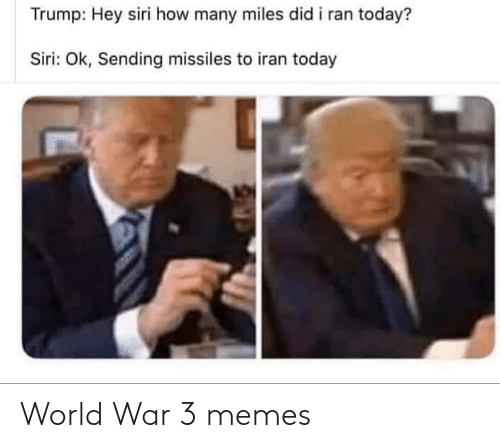 world war: Trump: Hey siri how many miles did i ran today?  Siri: Ok, Sending missiles to iran today World War 3 memes