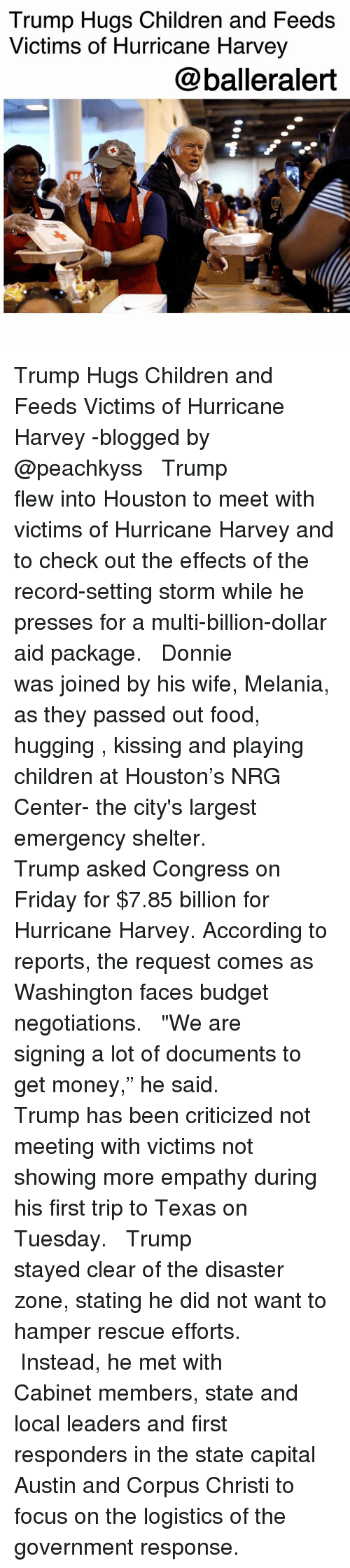 """Children, Food, and Friday: Trump Hugs Children and Feeds  Victims of Hurricane Harvey  @balleralert Trump Hugs Children and Feeds Victims of Hurricane Harvey -blogged by @peachkyss ⠀⠀⠀⠀⠀⠀⠀ ⠀⠀⠀⠀⠀⠀⠀ Trump flew into Houston to meet with victims of Hurricane Harvey and to check out the effects of the record-setting storm while he presses for a multi-billion-dollar aid package. ⠀⠀⠀⠀⠀⠀⠀ ⠀⠀⠀⠀⠀⠀⠀ Donnie was joined by his wife, Melania, as they passed out food, hugging , kissing and playing children at Houston's NRG Center- the city's largest emergency shelter. ⠀⠀⠀⠀⠀⠀⠀ ⠀⠀⠀⠀⠀⠀⠀ Trump asked Congress on Friday for $7.85 billion for Hurricane Harvey. According to reports, the request comes as Washington faces budget negotiations. ⠀⠀⠀⠀⠀⠀⠀ ⠀⠀⠀⠀⠀⠀⠀ """"We are signing a lot of documents to get money,"""" he said. ⠀⠀⠀⠀⠀⠀⠀ ⠀⠀⠀⠀⠀⠀⠀ Trump has been criticized not meeting with victims not showing more empathy during his first trip to Texas on Tuesday. ⠀⠀⠀⠀⠀⠀⠀ ⠀⠀⠀⠀⠀⠀⠀ Trump stayed clear of the disaster zone, stating he did not want to hamper rescue efforts. ⠀⠀⠀⠀⠀⠀⠀ ⠀⠀⠀⠀⠀⠀⠀ Instead, he met with Cabinet members, state and local leaders and first responders in the state capital Austin and Corpus Christi to focus on the logistics of the government response."""