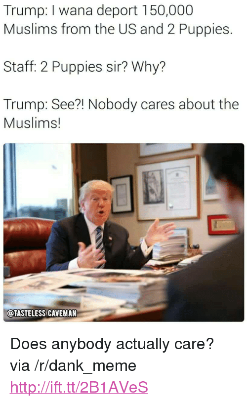 """Dank, Meme, and Puppies: Trump: I wana deport 150,000  Muslims from the US and 2 Puppies.  Staff: 2 Puppies sir? Why?  Trump: See?! Nobody cares about the  Muslims!  OTASTELESS CAVEMAN <p>Does anybody actually care? via /r/dank_meme <a href=""""http://ift.tt/2B1AVeS"""">http://ift.tt/2B1AVeS</a></p>"""