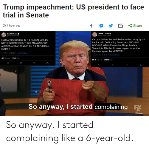 Republican Party: Trump impeachment: US president to face  trial in Senate  © 1 hour ago  Share  Donald J. Trump O  Donald J. Trump  @realDonaldTrump  @realDonaldTrump  Can you believe that I will be impeached today by the  Radical Left, Do Nothing Democrats, AND I DID  NOTHING WRONG! A terrible Thing. Read the  Transcripts. This should never happen to another  President again. Say a PRAYER!  SUCH ATROCIOUS LIES BY THE RADICAL LEFT, DO  NOTHING DEMOCRATS. THIS IS AN ASSAULT ON  AMERICA, AND AN ASSAULT ON THE REPUBLICAN  PARTY!!!!  9:44 AM · Dec 18, 2019 · Twitter for iPhone  4:34 AM · Dec 18, 2019 · Twitter for iPhone  42K Retweets  181.2K Likes  212.6K Likes  50.4K Retweets  So anyway, I started complaining So anyway, I started complaining like a 6-year-old.