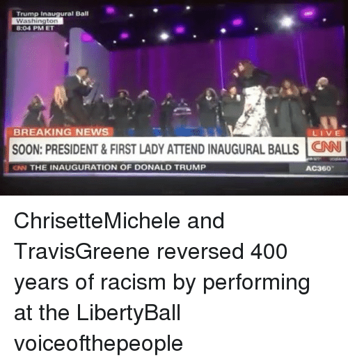 Inauguration Of Donald Trump: Trump Inaugural Ball  Washington  8:04 PM ET  BREAKING NEWS  LIVE  SOON: PRESIDENT & FIRST LADY ATTEND INAUGURAL BALLS CNN l  CNN THE INAUGURATION OF DONALD TRUMP  AC360 ChrisetteMichele and TravisGreene reversed 400 years of racism by performing at the LibertyBall voiceofthepeople