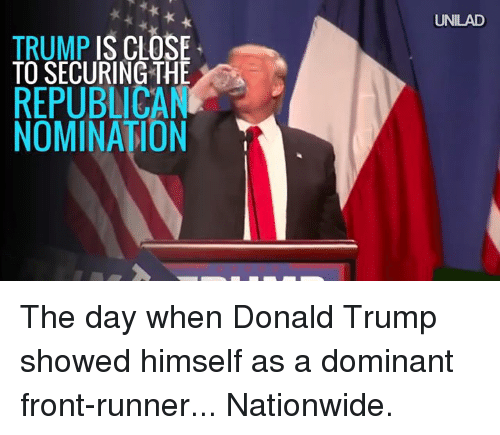 Dank, 🤖, and Republican: TRUMP IS CLOSE  TO SECURING THE  REPUBLICAN  NOMINATION  UNILAD The day when Donald Trump showed himself as a dominant front-runner... Nationwide.