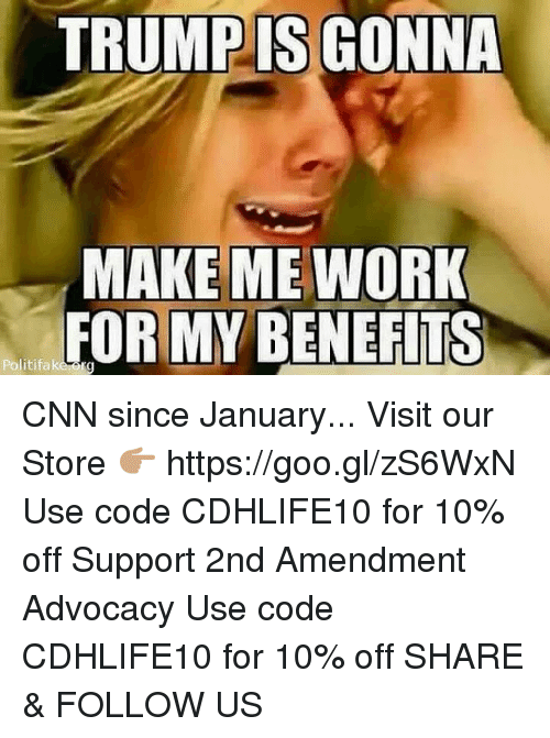 cnn.com, Memes, and Work: TRUMP IS GONNA  MAKE ME WORK  FOR MY BENEFITS  Politifaka CNN since January...  Visit our Store 👉🏽 https://goo.gl/zS6WxN Use code CDHLIFE10 for 10% off Support 2nd Amendment Advocacy Use code CDHLIFE10 for 10% off SHARE & FOLLOW US