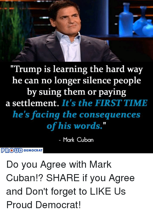 "Mark Cuban, Time, and Trump: ""Trump is learning the hard way  he can no longer silence people  by suing them or paying  a settlement.  It's the FIRST TIME  he's facing the consequences  of his words.""  Mark Cuban  PROUD  DEMOCRAT Do you Agree with Mark Cuban!?  SHARE if you Agree and Don't forget to LIKE Us Proud Democrat!"