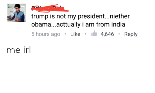Obama, India, and Trump: trump is not my president...niether  obama...acttually i am from india  5 hours ago Like4,646Reply me irl