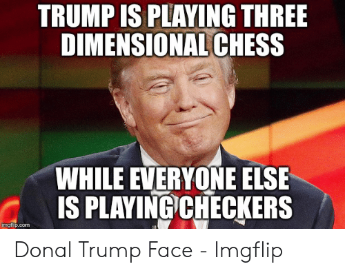 Dimensional Chess: TRUMP IS PLAYING THREE  DIMENSIONAL CHESS  WHILE EVERYONE ELSE  IS PLAYING)CHECKERS  mgtiip.com Donal Trump Face - Imgflip
