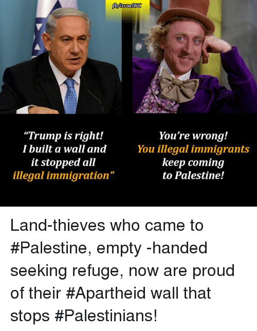 """Memes, Apartheid, and 🤖: """"Trump is right!  I built a wall and  it stopped all  illegal immigration""""  You're wrong!  You illegal immigrants  keep coming  to Palestine! Land-thieves who came to #Palestine, empty -handed seeking refuge, now are proud of their #Apartheid wall that stops #Palestinians!"""