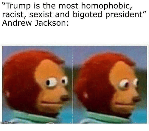 """Andrew Jackson: """"Trump is the most homophobic,  racist, sexist and bigoted president""""  Andrew Jackson:"""