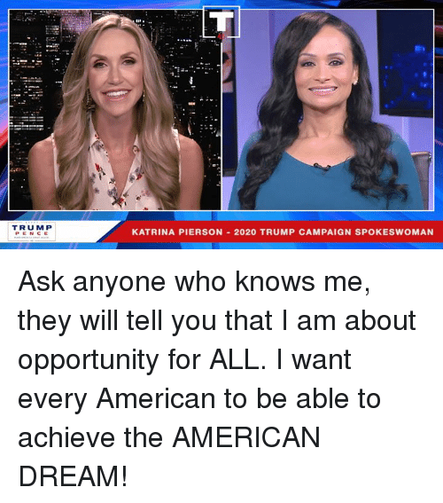 American, Opportunity, and Trump: TRUMP  KATRINA PIERSON 2020 TRUMP CAMPAIGN SPOKESWOMAN Ask anyone who knows me, they will tell you that I am about opportunity for ALL. I want every American to be able to achieve the AMERICAN DREAM!