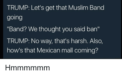 "Muslim, Trump, and Harsh: TRUMP: Let's get that Muslim Band  going  ""Band? We thought you said ban""  TRUMP: No way, that's harsh. Also,  how's that Mexican mall coming? Hmmmmmm"
