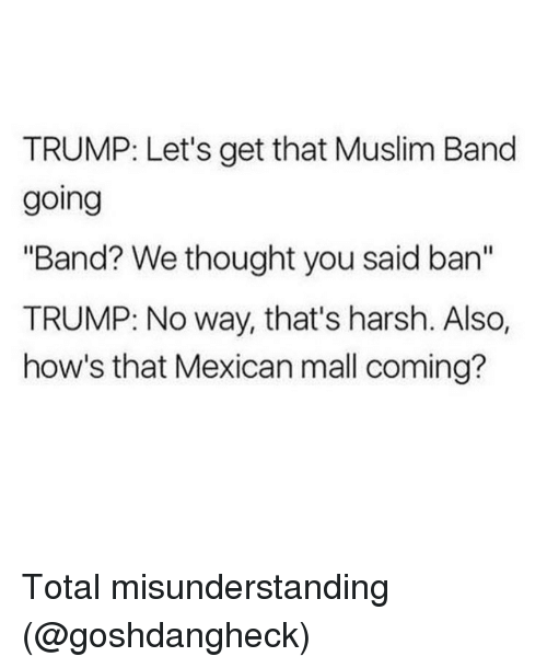 "Funny, Trump, and Harsh: TRUMP: Let's get that Muslim Band  going  ""Band? We thought you said an  TRUMP: No way, that's harsh. Also,  how's that Mexican mall coming? Total misunderstanding (@goshdangheck)"