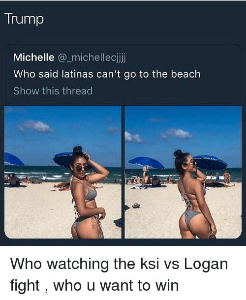 Beach, Trump, and Dank Memes: Trump  Michelle @_michellecijj  Who said latinas can't go to the beach  Show this thread Who watching the ksi vs Logan fight , who u want to win