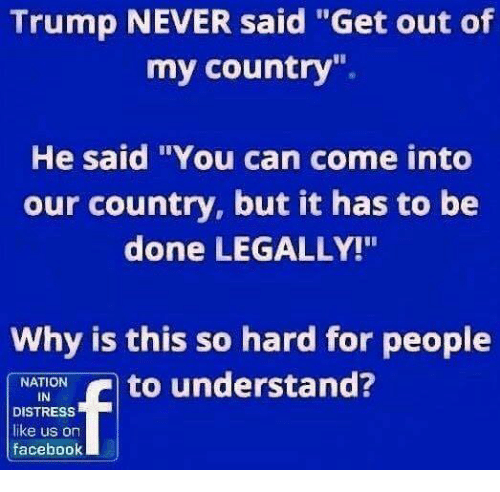 """Memes, Trump, and Never: Trump NEVER said """"Get out of  my country"""".  He said """"You can come into  our country, but it has to be  done LEGALLY!""""  Why is this so hard for people  NATION  IN  DISTRESS  like us on  faceboolk"""