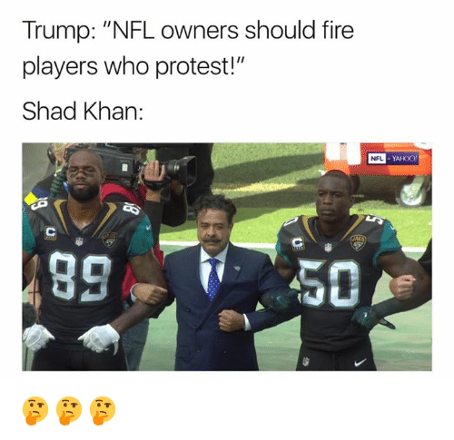 "Fire, Nfl, and Protest: Trump: ""NFL owners should fire  players who protest!""  Shad Khan:  NFL  YAHOO 🤔🤔🤔"
