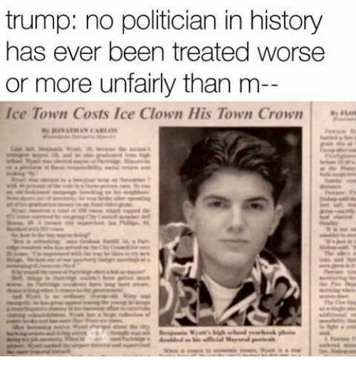 History, Trump, and Been: trump: no politician in history  has ever been treated worse  or more unfairly than m  Ice Town Costs Ice Clown His Town Crown