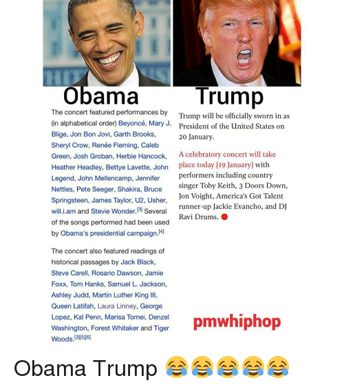 George Lopez: Trump  Obama  The concert featured performances by  Trump will be officially sworn in as  (in alphabetical order Beyoncé, Mary J.  President of the United States on  Blige, Jon Bon Jovi, Garth Brooks,  20 January.  Sheryl Crow, Renée Fleming, Caleb  Green, Josh Groban, Herbie Hancock,  A celebratory concert will take  Heather Headley, Bettye Lavette, John  place today [19 January with  Legend, John Mellencamp, Jennifer  performers including country  singer Toby Keith, 3 Doors Down,  Nettles, Pete Seeger, Shakira, Bruce  Jon Voight, America's Got Talent  Springsteen, James Taylor, U2, Usher  runner-up Jackie Evancho, and DJ  will.i.am and Stevie Wonder. 3) Several  Ravi Drums. O  of the songs performed had been used  by Obama's presidential campaign  The concert also featured readings of  historical passages by Jack Black,  Steve Carell, Rosario Dawson, Jamie  Foxx, Tom Hanks, Samuel L. Jackson,  Ashley Judd, Martin Luther King lll,  Queen Latifah, Laura Linney, George  Lopez, Kal Penn, Marisa Tomei, Denzel  pmwhiphop  Washington, Forest Whitaker and Tiger  Woods 13005 [6] Obama Trump 😂😂😂😂😂