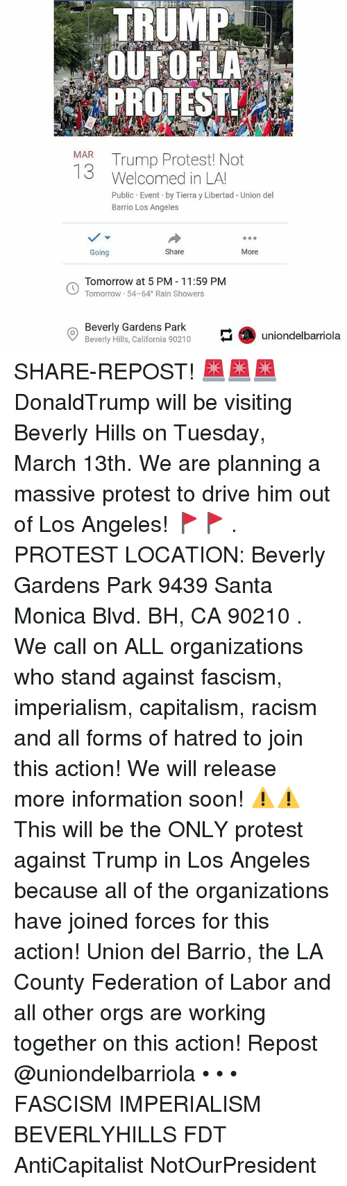 Memes, Protest, and Racism: TRUMP  OUTOFLA  PROTEST  MAR Trump Protest! Not  13  Welcomed in LAU  Public Event by Tierra y Libertad - Union del  Barrio Los Angeles  Going  Share  More  Tomorrow at 5 PM 11:59 PM  Tomorrow 54-64 Rain Showers  Beverly Gardens Park  Beverly Hill, California 90210uniondelbarriola SHARE-REPOST! 🚨🚨🚨 DonaldTrump will be visiting Beverly Hills on Tuesday, March 13th. We are planning a massive protest to drive him out of Los Angeles! 🚩🚩 . PROTEST LOCATION: Beverly Gardens Park 9439 Santa Monica Blvd. BH, CA 90210 . We call on ALL organizations who stand against fascism, imperialism, capitalism, racism and all forms of hatred to join this action! We will release more information soon! ⚠️⚠️This will be the ONLY protest against Trump in Los Angeles because all of the organizations have joined forces for this action! Union del Barrio, the LA County Federation of Labor and all other orgs are working together on this action! Repost @uniondelbarriola • • • FASCISM IMPERIALISM BEVERLYHILLS FDT AntiCapitalist NotOurPresident
