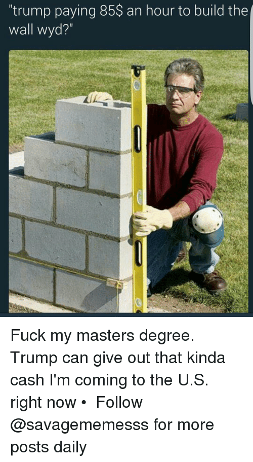 """Memes, Wyd, and 🤖: 'trump paying 85$ an hour to build the  wall wyd?"""" Fuck my masters degree. Trump can give out that kinda cash I'm coming to the U.S. right now • ➫➫ Follow @savagememesss for more posts daily"""